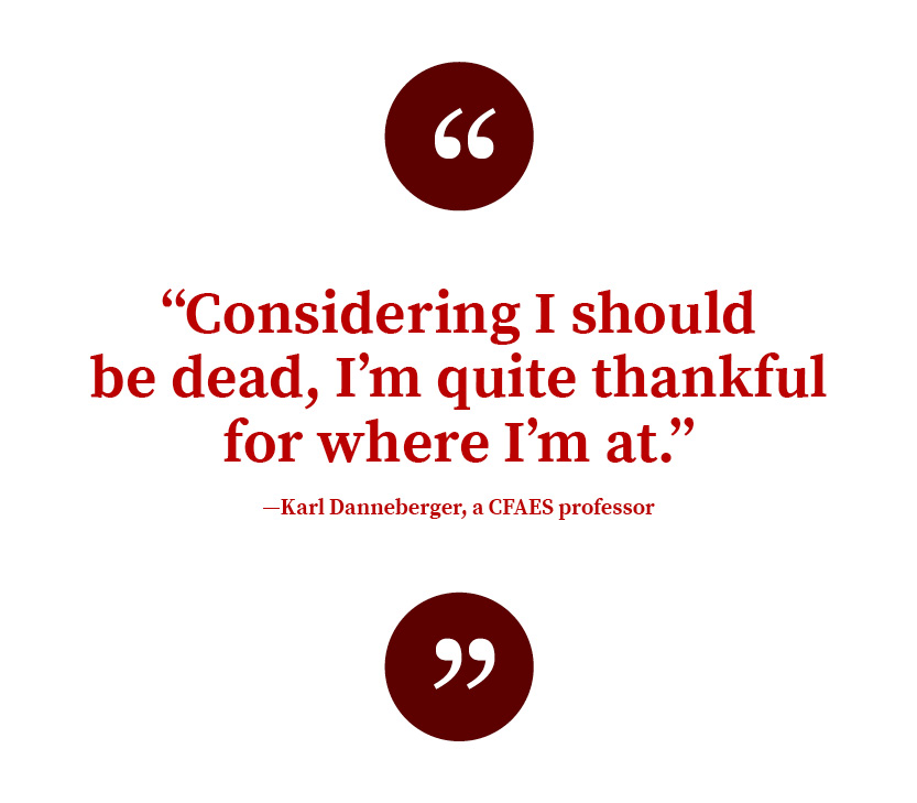 """Considering I should be dead, I'm quite thankful for where I'm at.""  —Karl Danneberger, a CFAES professor"