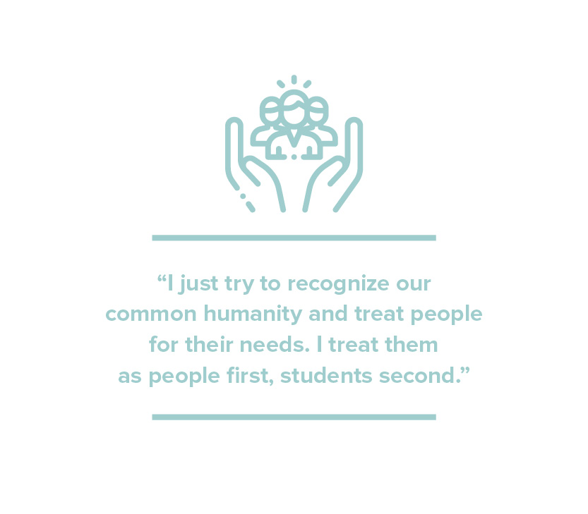"""""""I just try to recognize our common humanity and treat people for their needs. I treat them as people first, students second."""""""